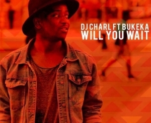 DJ Charl - Will You Wait ft. Bukeka